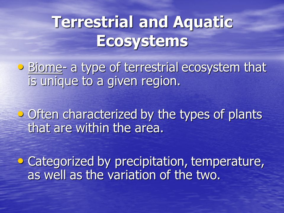 Terrestrial and Aquatic Ecosystems Biome- a type of terrestrial ecosystem that is unique to a given region. Biome- a type of terrestrial ecosystem tha