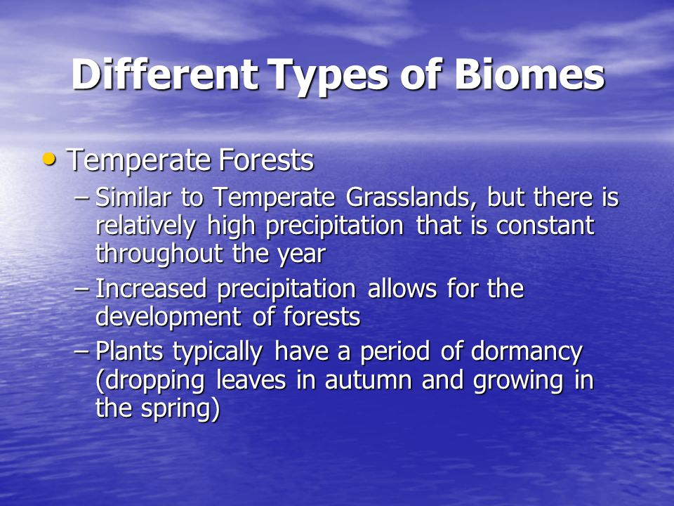 Different Types of Biomes Temperate Forests Temperate Forests –Similar to Temperate Grasslands, but there is relatively high precipitation that is con