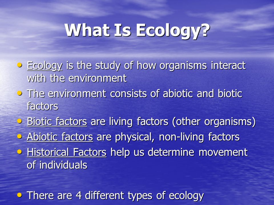 What Is Ecology? Ecology is the study of how organisms interact with the environment Ecology is the study of how organisms interact with the environme