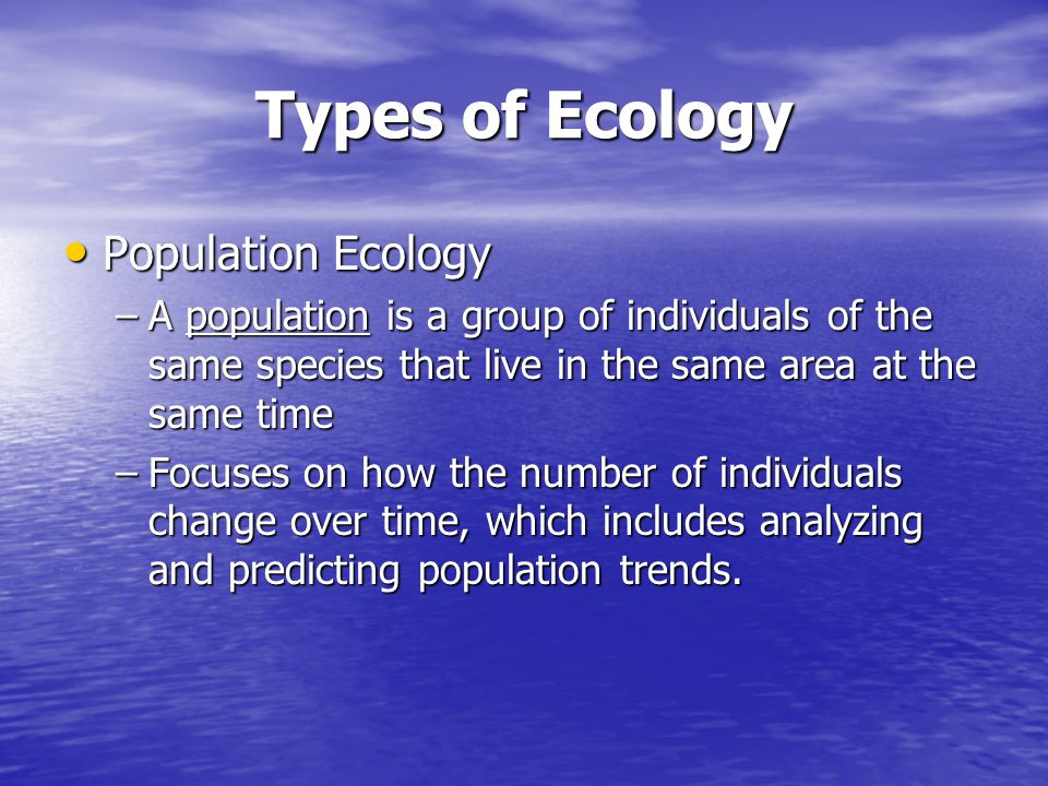 Types of Ecology Population Ecology Population Ecology –A population is a group of individuals of the same species that live in the same area at the s