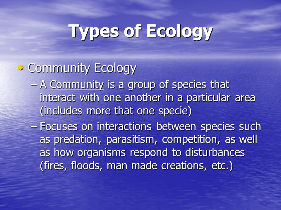 Types of Ecology Community Ecology Community Ecology –A Community is a group of species that interact with one another in a particular area (includes