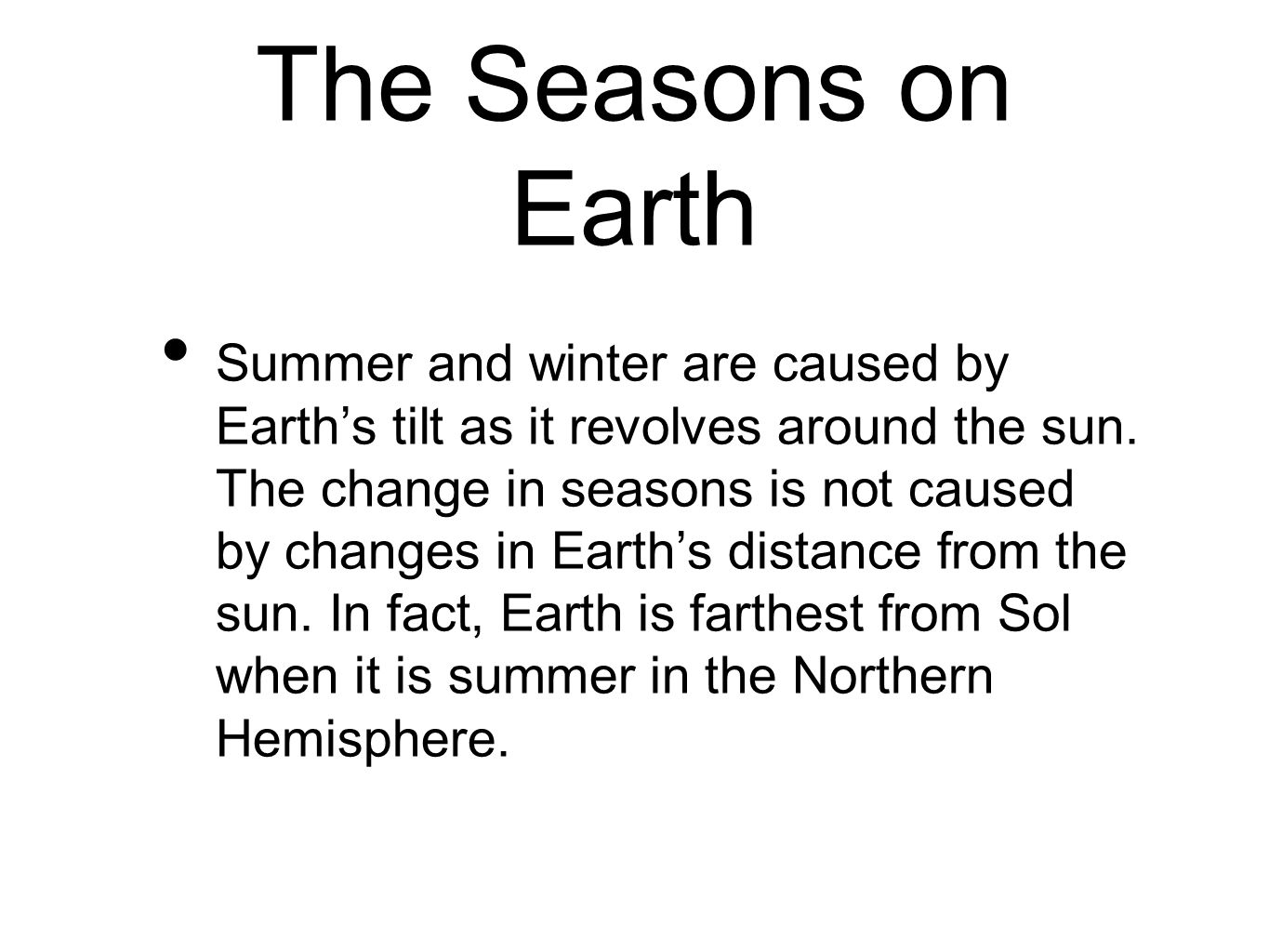 The Seasons on Earth Summer and winter are caused by Earth's tilt as it revolves around the sun. The change in seasons is not caused by changes in Ear