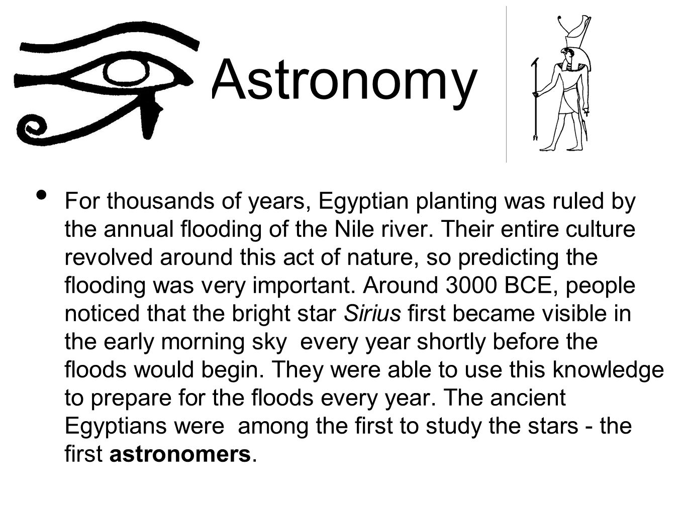 Astronomy For thousands of years, Egyptian planting was ruled by the annual flooding of the Nile river. Their entire culture revolved around this act