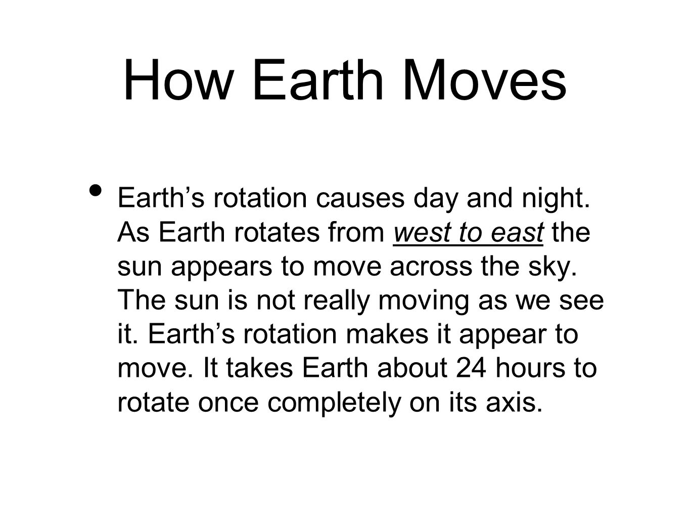 How Earth Moves Earth's rotation causes day and night. As Earth rotates from west to east the sun appears to move across the sky. The sun is not reall