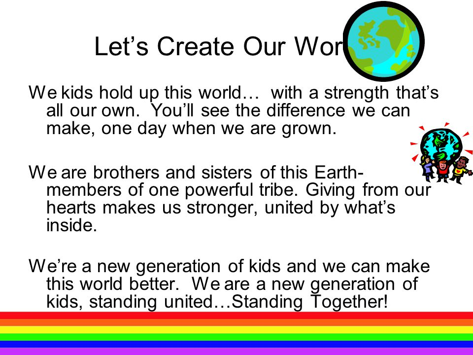 Let's Create Our World! We kids hold up this world… with a strength that's all our own. You'll see the difference we can make, one day when we are gro