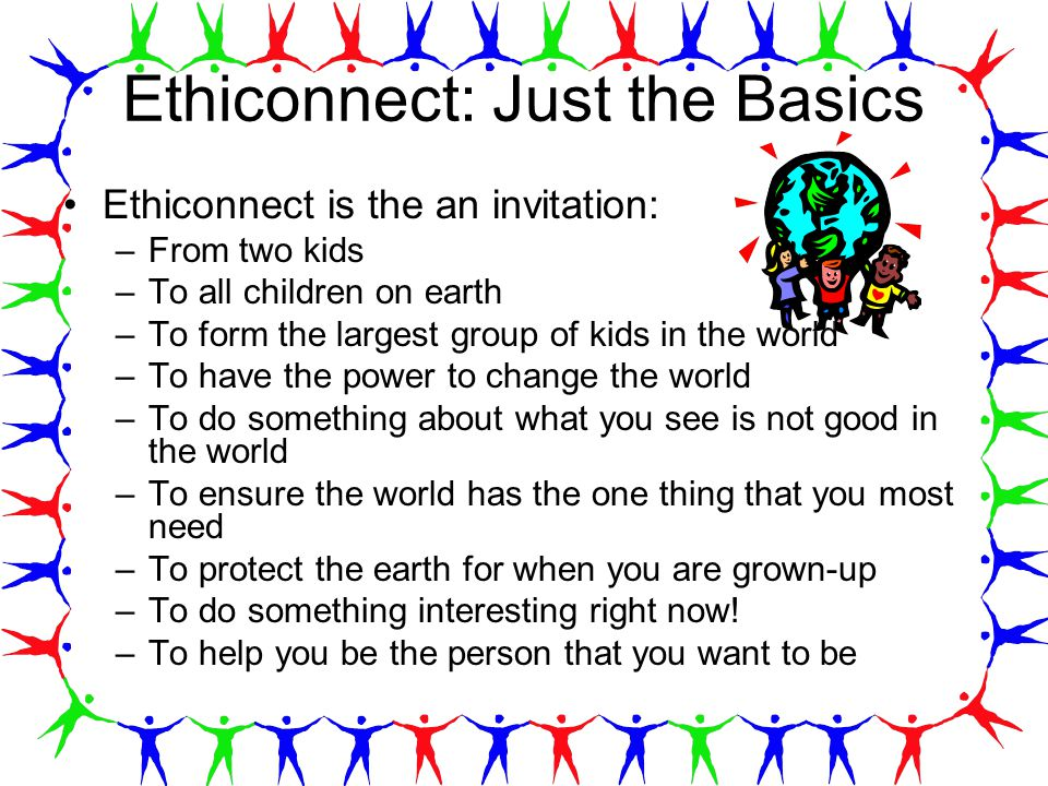 Ethiconnect: Just the Basics Ethiconnect is the an invitation: –From two kids –To all children on earth –To form the largest group of kids in the world –To have the power to change the world –To do something about what you see is not good in the world –To ensure the world has the one thing that you most need –To protect the earth for when you are grown-up –To do something interesting right now.