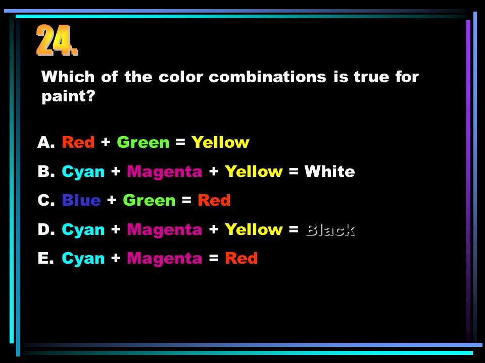 Which of the color combinations is true for paint? A.Red + Green = Yellow B.Cyan + Magenta + Yellow = White C.Blue + Green = Red Black D.Cyan + Magent