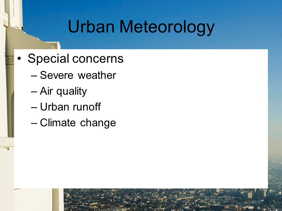 Urban Meteorology Special concerns –Severe weather –Air quality –Urban runoff –Climate change