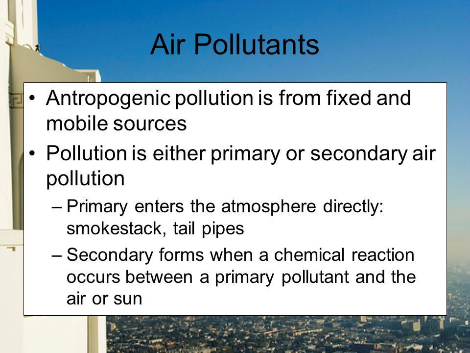 Air Pollutants Antropogenic pollution is from fixed and mobile sources Pollution is either primary or secondary air pollution –Primary enters the atmosphere directly: smokestack, tail pipes –Secondary forms when a chemical reaction occurs between a primary pollutant and the air or sun