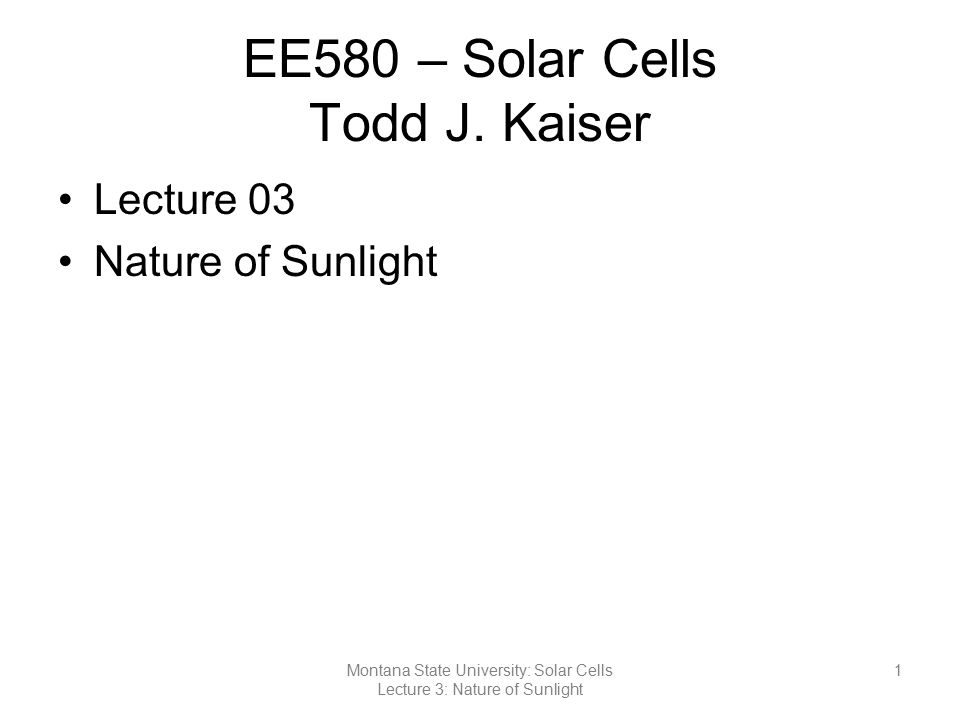 EE580 – Solar Cells Todd J. Kaiser Lecture 03 Nature of Sunlight 1Montana State University: Solar Cells Lecture 3: Nature of Sunlight