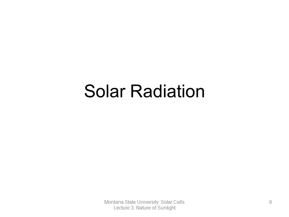 Solar Radiation 9Montana State University: Solar Cells Lecture 3: Nature of Sunlight