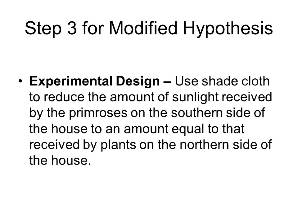 Step 3 for Modified Hypothesis Experimental Design – Use shade cloth to reduce the amount of sunlight received by the primroses on the southern side of the house to an amount equal to that received by plants on the northern side of the house.