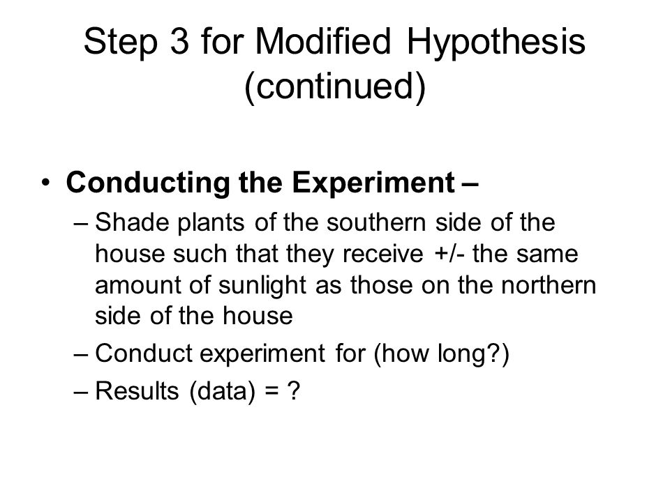 Step 3 for Modified Hypothesis (continued) Conducting the Experiment – –Shade plants of the southern side of the house such that they receive +/- the same amount of sunlight as those on the northern side of the house –Conduct experiment for (how long?) –Results (data) = ?