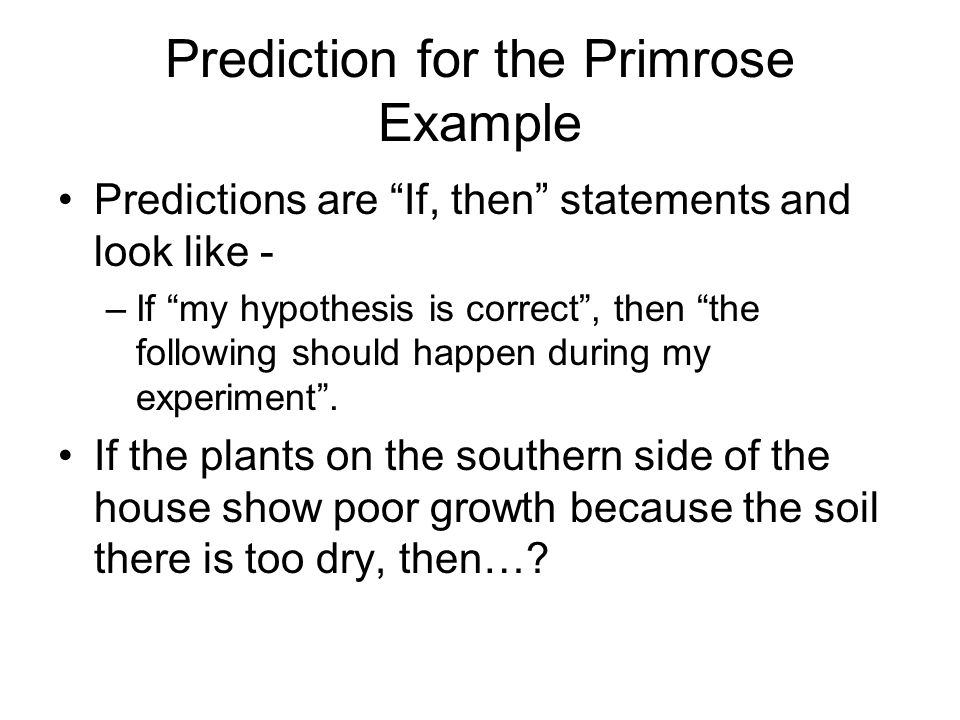 Prediction for the Primrose Example Predictions are If, then statements and look like - –If my hypothesis is correct , then the following should happen during my experiment .