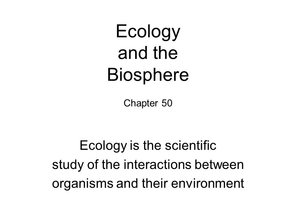 Ecology and the Biosphere Chapter 50 Ecology is the scientific study of the interactions between organisms and their environment