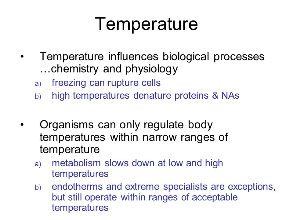 Temperature Temperature influences biological processes …chemistry and physiology a) freezing can rupture cells b) high temperatures denature proteins & NAs Organisms can only regulate body temperatures within narrow ranges of temperature a) metabolism slows down at low and high temperatures b) endotherms and extreme specialists are exceptions, but still operate within ranges of acceptable temperatures