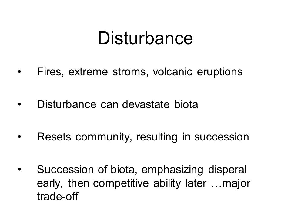 Disturbance Fires, extreme stroms, volcanic eruptions Disturbance can devastate biota Resets community, resulting in succession Succession of biota, emphasizing disperal early, then competitive ability later …major trade-off