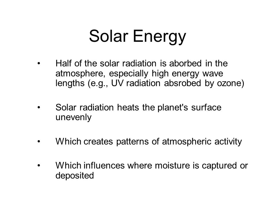Solar Energy Half of the solar radiation is aborbed in the atmosphere, especially high energy wave lengths (e.g., UV radiation absrobed by ozone) Solar radiation heats the planet s surface unevenly Which creates patterns of atmospheric activity Which influences where moisture is captured or deposited