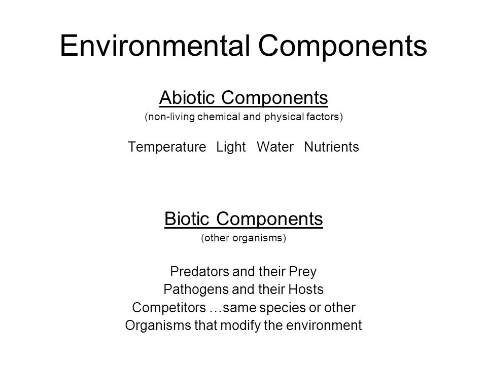 Environmental Components Abiotic Components (non-living chemical and physical factors) Temperature Light Water Nutrients Biotic Components (other organisms) Predators and their Prey Pathogens and their Hosts Competitors …same species or other Organisms that modify the environment