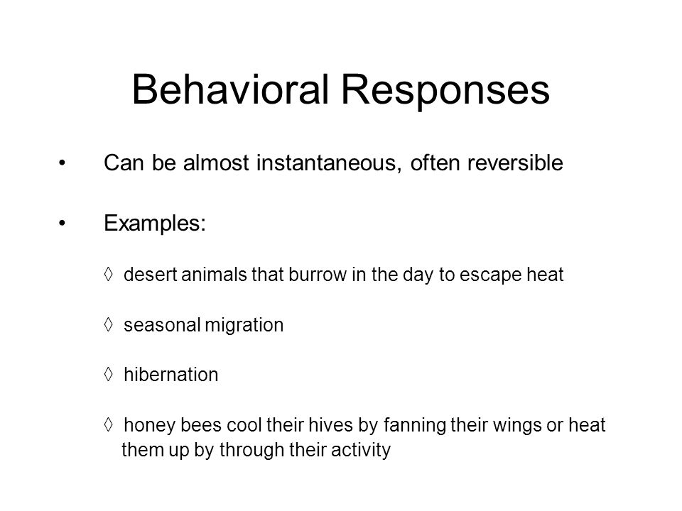 Behavioral Responses Can be almost instantaneous, often reversible Examples: ◊ desert animals that burrow in the day to escape heat ◊ seasonal migration ◊ hibernation ◊ honey bees cool their hives by fanning their wings or heat them up by through their activity