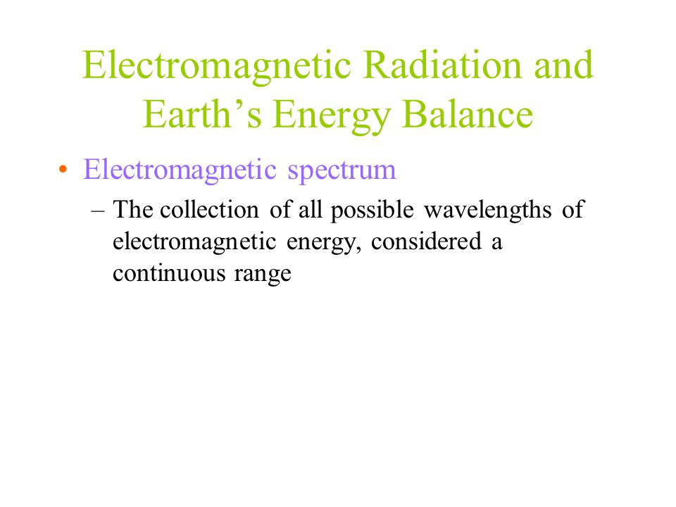 Electromagnetic Radiation and Earth's Energy Balance Electromagnetic spectrum –The collection of all possible wavelengths of electromagnetic energy, c