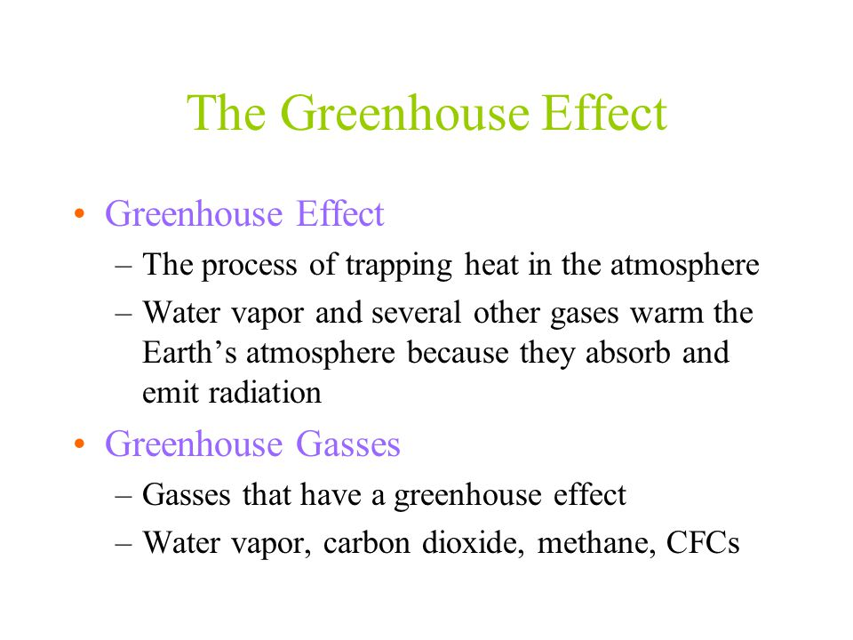 The Greenhouse Effect Greenhouse Effect –The process of trapping heat in the atmosphere –Water vapor and several other gases warm the Earth's atmosphe