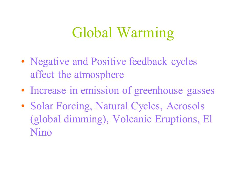 Global Warming Negative and Positive feedback cycles affect the atmosphere Increase in emission of greenhouse gasses Solar Forcing, Natural Cycles, Ae