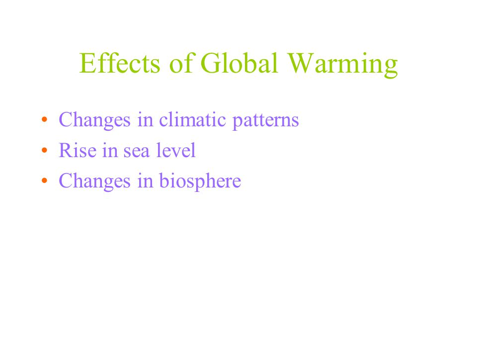 Effects of Global Warming Changes in climatic patterns Rise in sea level Changes in biosphere