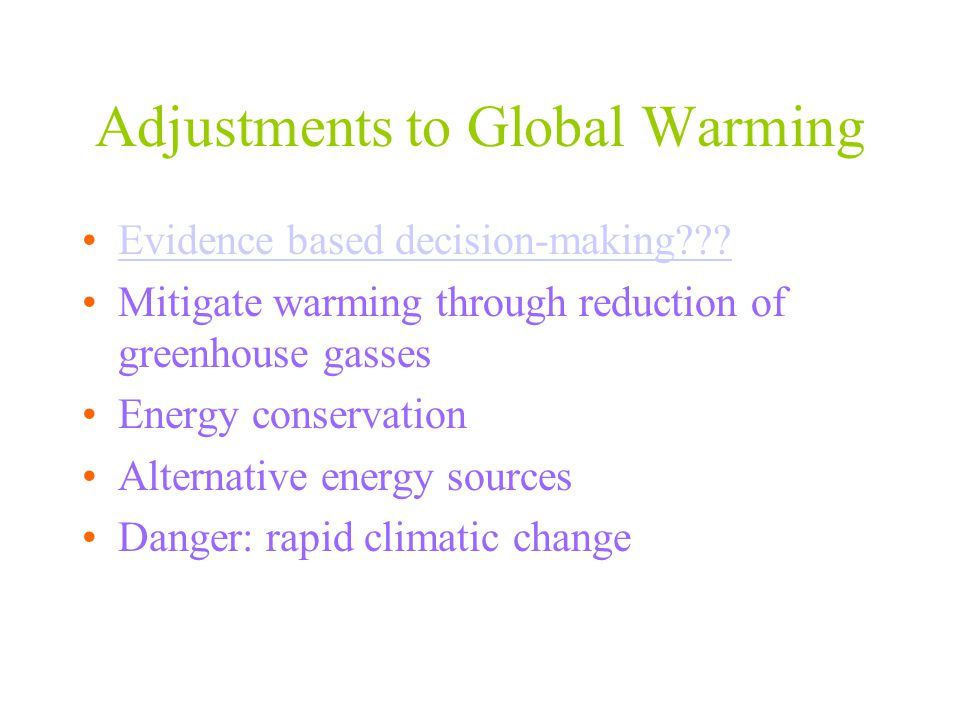 Adjustments to Global Warming Evidence based decision-making??? Mitigate warming through reduction of greenhouse gasses Energy conservation Alternativ