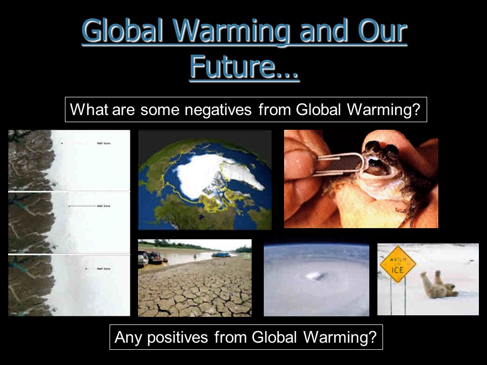 Global Warming and Our Future… What are some negatives from Global Warming.