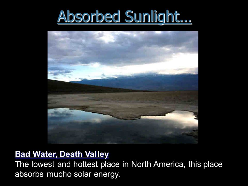 Absorbed Sunlight… Bad Water, Death Valley The lowest and hottest place in North America, this place absorbs mucho solar energy.