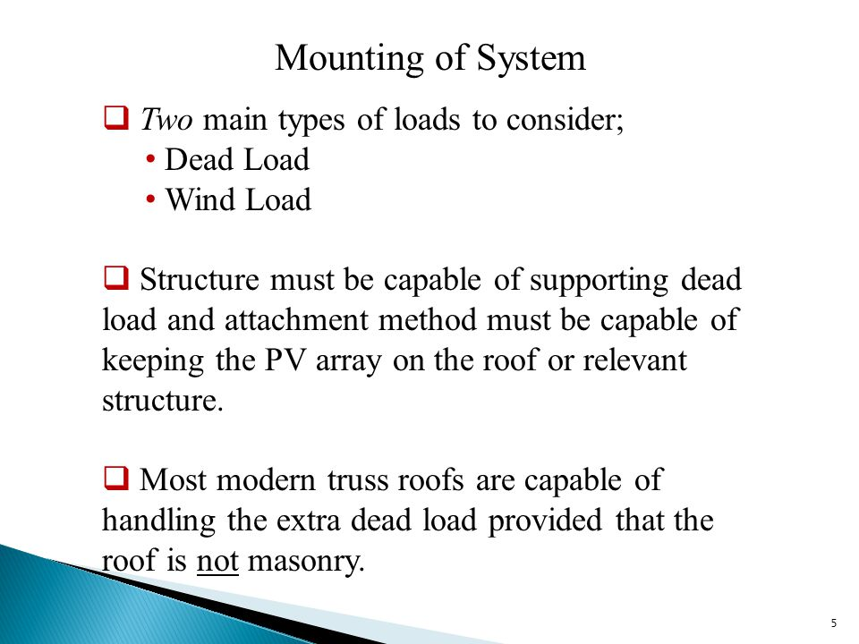 Mounting of System  Two main types of loads to consider; Dead Load Wind Load  Structure must be capable of supporting dead load and attachment method must be capable of keeping the PV array on the roof or relevant structure.