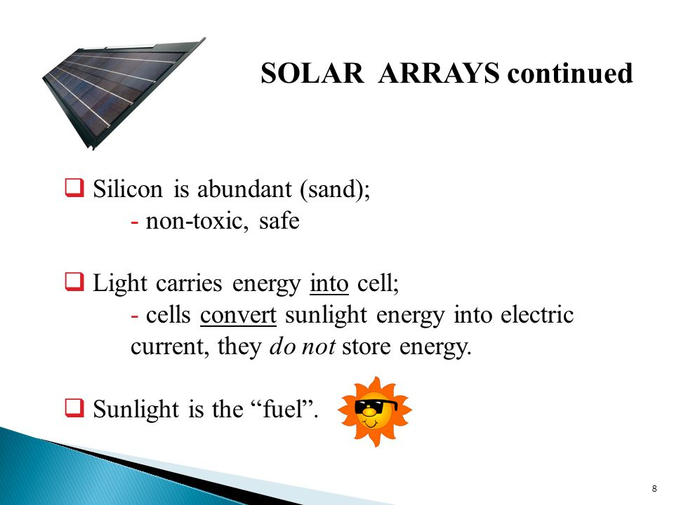  Silicon is abundant (sand); - non-toxic, safe  Light carries energy into cell; - cells convert sunlight energy into electric current, they do not store energy.