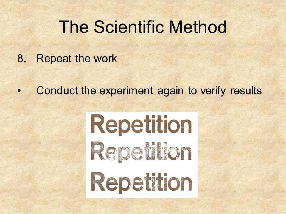 The Scientific Method 8.Repeat the work Conduct the experiment again to verify results