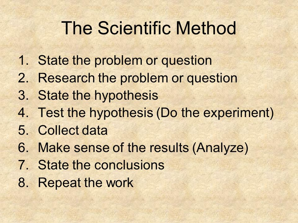 The Scientific Method 1.State the problem or question 2.Research the problem or question 3.State the hypothesis 4.Test the hypothesis (Do the experime