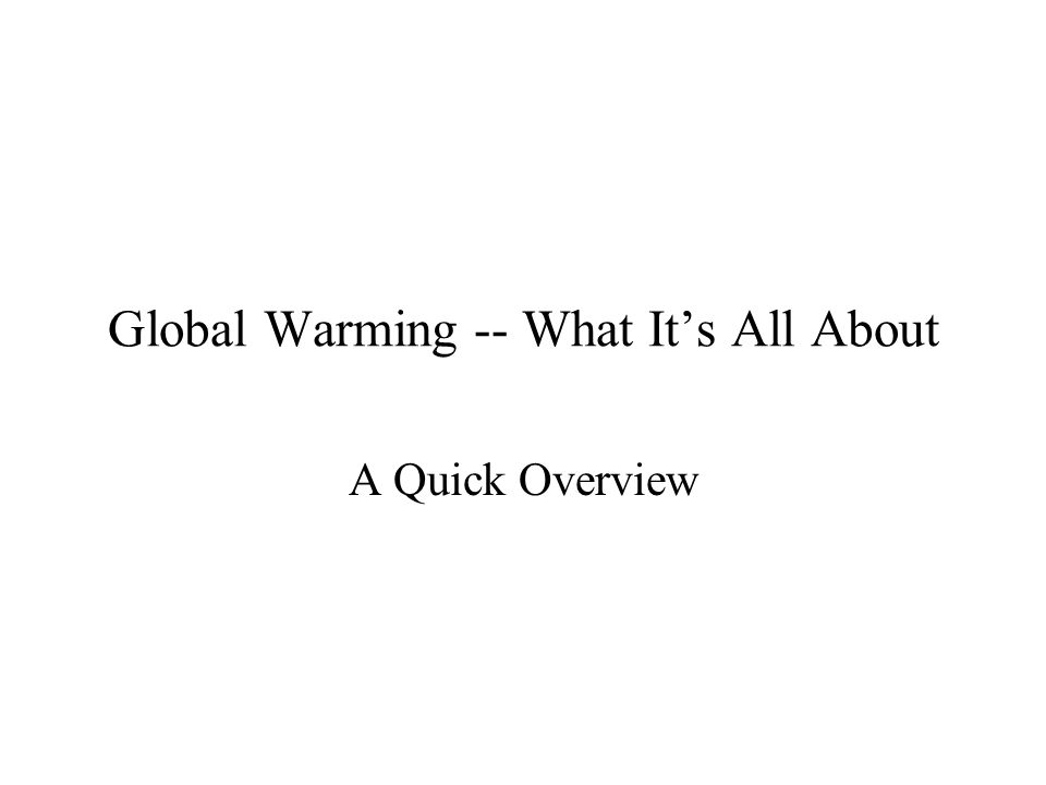Global Warming -- What It's All About A Quick Overview