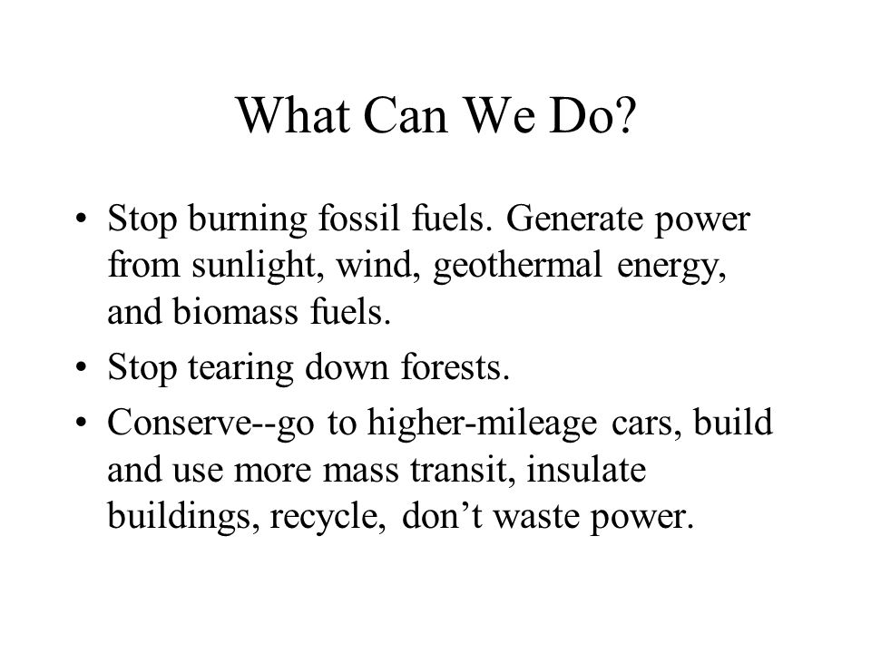 What Can We Do. Stop burning fossil fuels.