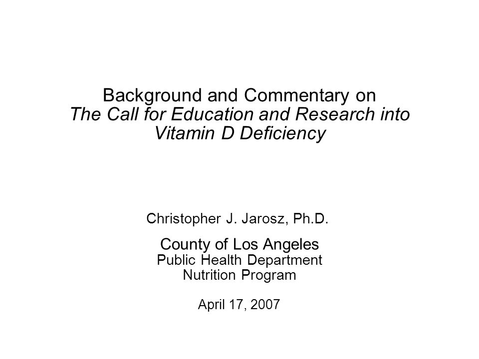 Background and Commentary on The Call for Education and Research into Vitamin D Deficiency County of Los Angeles Public Health Department Nutrition Program April 17, 2007 Christopher J.