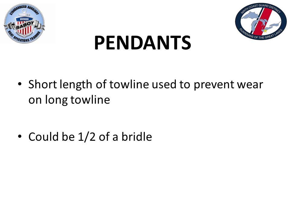 PENDANTS Short length of towline used to prevent wear on long towline Could be 1/2 of a bridle