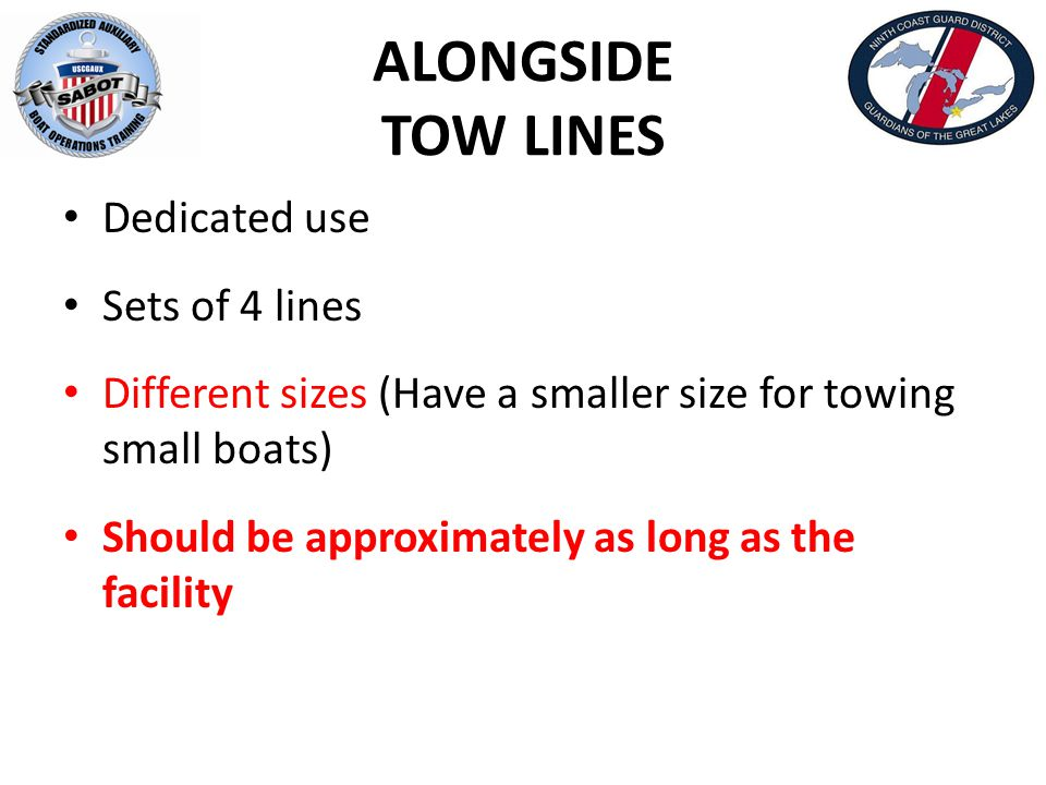 ALONGSIDE TOW LINES Dedicated use Sets of 4 lines Different sizes (Have a smaller size for towing small boats) Should be approximately as long as the