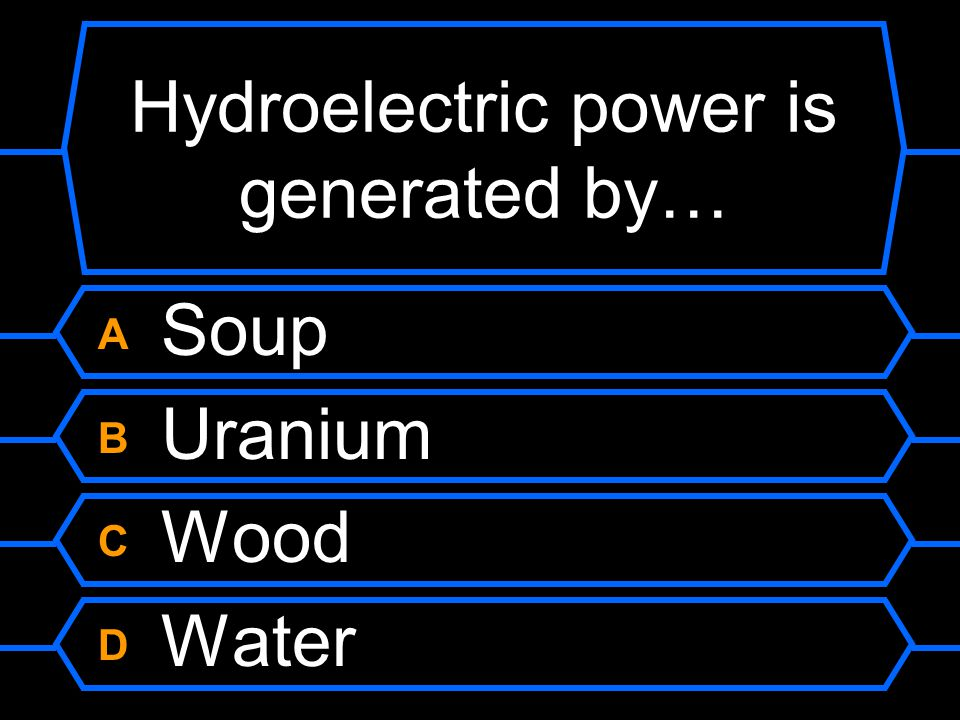 Hydroelectric power is generated by… A Soup B Uranium C Wood D Water