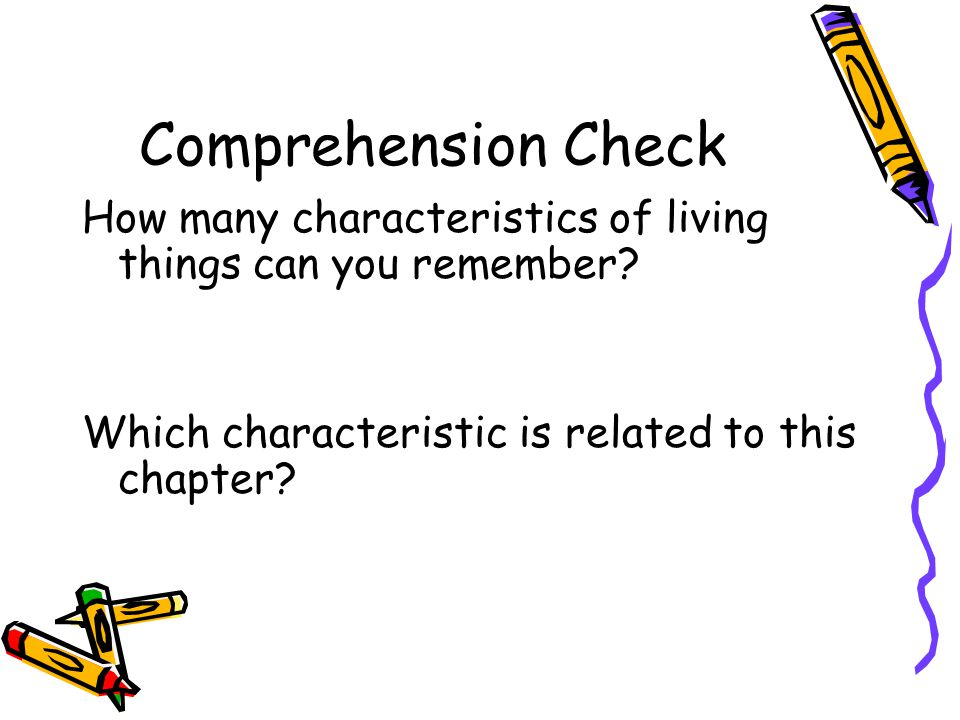 Comprehension Check How many characteristics of living things can you remember? Which characteristic is related to this chapter?