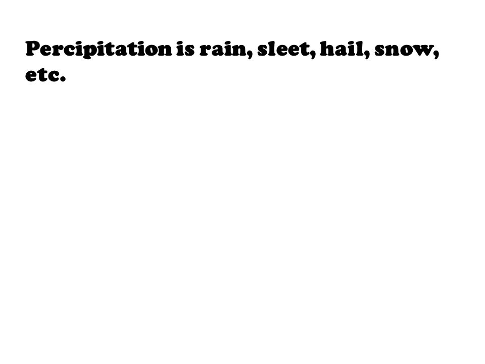 Percipitation is rain, sleet, hail, snow, etc.