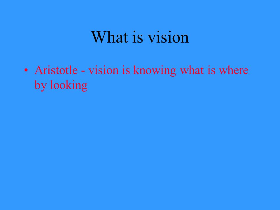 What is vision Aristotle - vision is knowing what is where by looking