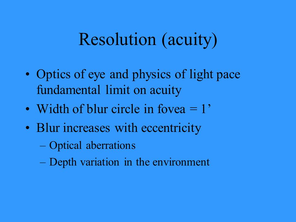 Resolution (acuity) Optics of eye and physics of light pace fundamental limit on acuity Width of blur circle in fovea = 1' Blur increases with eccentr