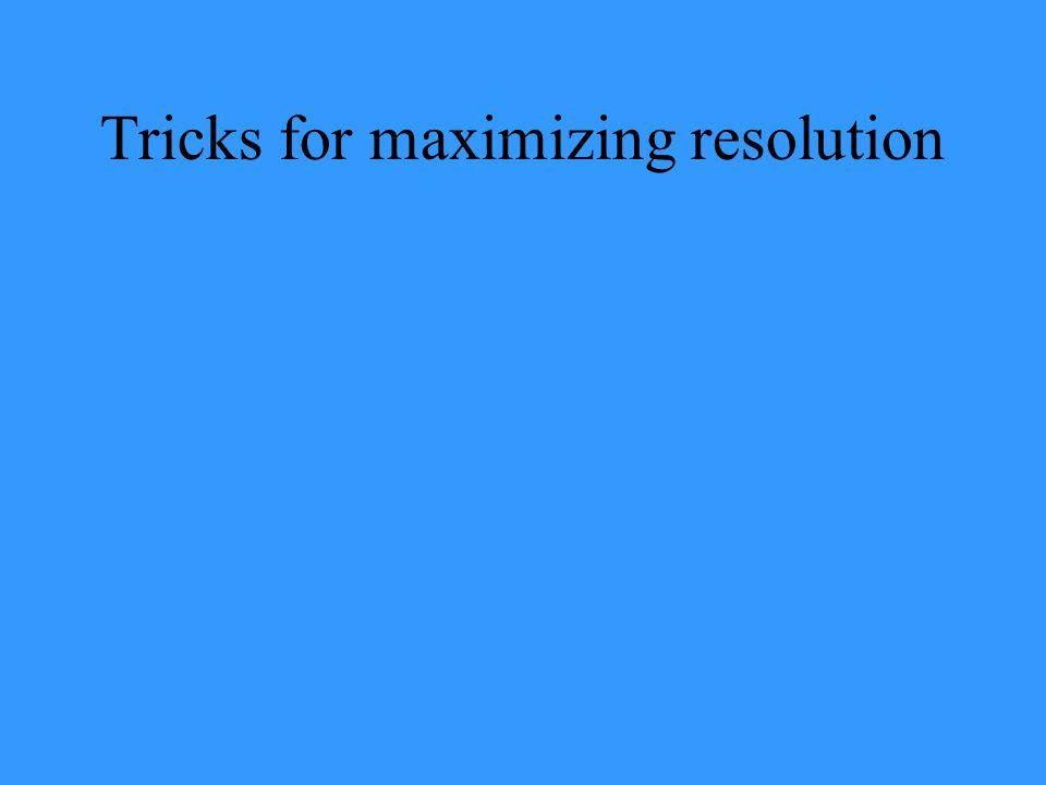 Tricks for maximizing resolution