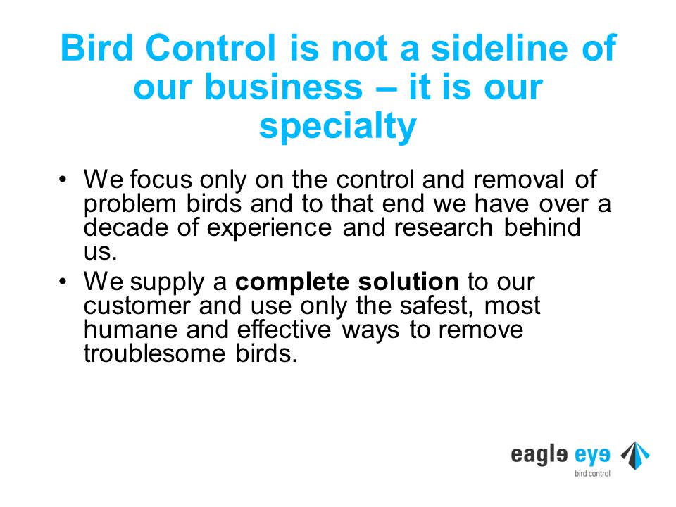 Bird Control is not a sideline of our business – it is our specialty We focus only on the control and removal of problem birds and to that end we have over a decade of experience and research behind us.