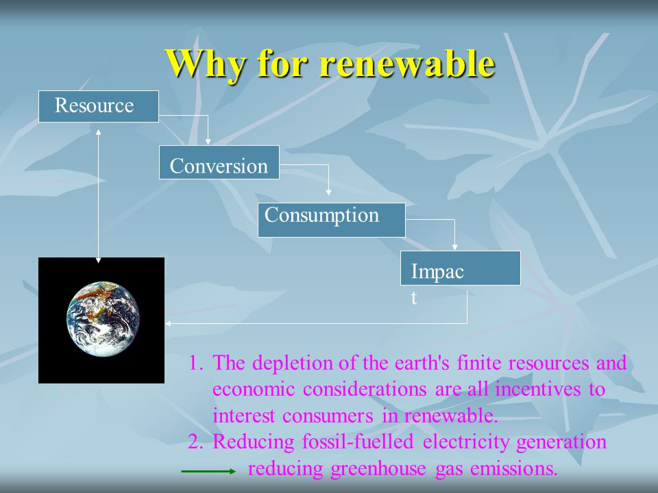 Why for renewable Resource Conversion Consumption Impac t 1.The depletion of the earth's finite resources and economic considerations are all incentiv