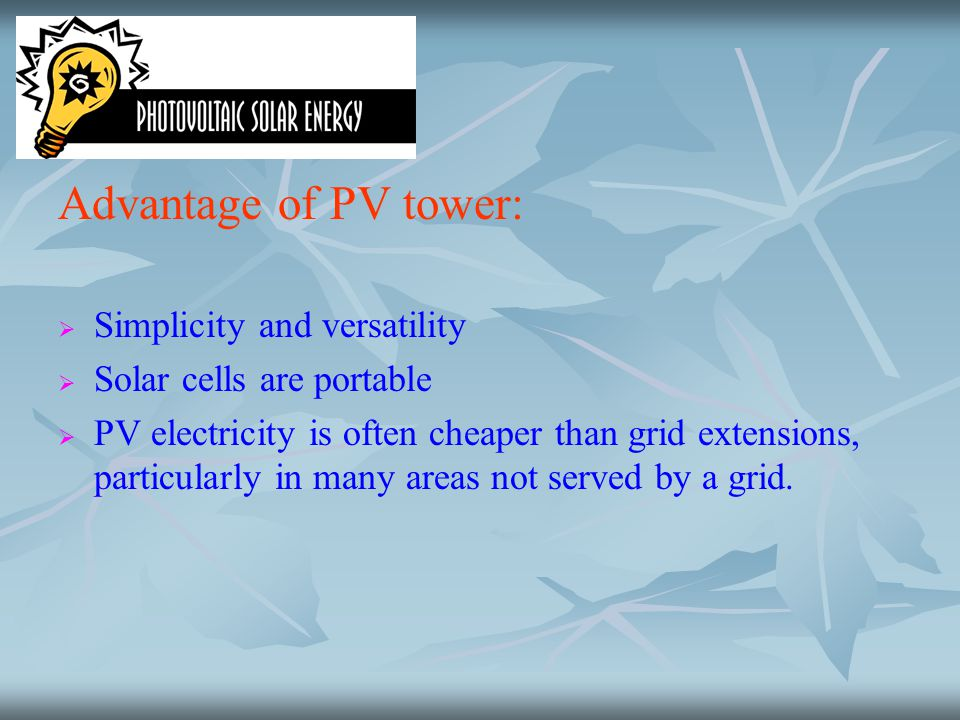 Advantage of PV tower:   Simplicity and versatility   Solar cells are portable   PV electricity is often cheaper than grid extensions, particula