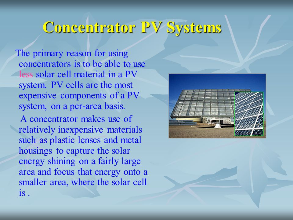 Concentrator PV Systems The primary reason for using concentrators is to be able to use less solar cell material in a PV system. PV cells are the most